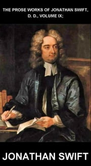 The Prose Works of Jonathan Swift, D. D., Volume IX; [con Glossario in Italiano] ebook by Jonathan Swift,Eternity Ebooks
