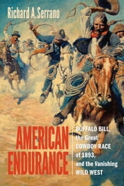 American Endurance - Buffalo Bill, the Great Cowboy Race of 1893, and the Vanishing Wild West ebook by Richard A. Serrano