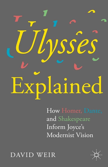 Ulysses Explained - How Homer, Dante, and Shakespeare Inform Joyce's Modernist Vision ebook by David Weir