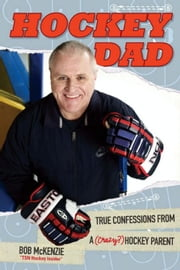 Hockey Dad: True Confessions Of A (Crazy) Hockey Parent ebook by McKenzie, Bob