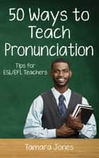 Fifty Ways to Teach Pronunciation: Tips for ESL/EFL Teachers ebook by Tamara Jones