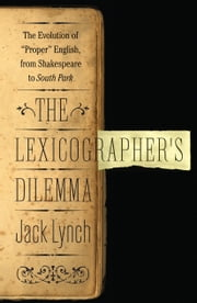 The Lexicographer's Dilemma: The Evolution of 'Proper' English, from Shakespeare to South Park - The Evolution of 'Proper' English, from Shakespeare to South Park ebook by Jack Lynch