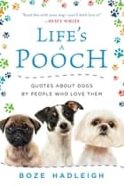 Life's a Pooch - Quotes about Dogs by People Who Love Them ebook by Boze Hadleigh
