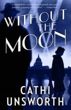 Without the Moon ebook by Cathi Unsworth