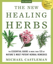 The New Healing Herbs - The Essential Guide to More Than 125 of Nature's Most Potent Herbal Remedies ebook by Michael Castleman