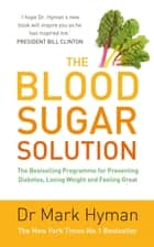 The Blood Sugar Solution - The Bestselling Programme for Preventing Diabetes, Losing Weight and Feeling Great ebook by Mark Hyman