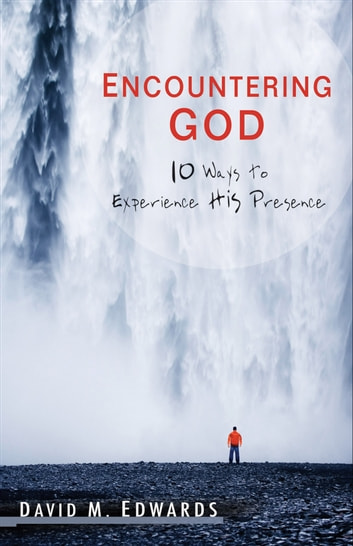 Encountering God - 10 Ways to Experience His Presence ebook by David M. Edwards
