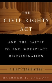 The Civil Rights Act and the Battle to End Workplace Discrimination - A 50 Year History ebook by Raymond F. Gregory