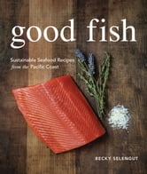 Good Fish - Sustainable Seafood Recipes from the Pacific Coast ebook by Becky Selengut
