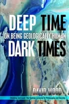 Deep Time, Dark Times - On Being Geologically Human ebook by David Wood