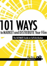 101 Ways to Market and Distribute Your Film ebook by Elke Weiss