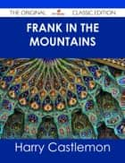 Frank in the Mountains - The Original Classic Edition ebook by Harry Castlemon