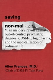Saving Normal - An Insider's Revolt against Out-of-Control Psychiatric Diagnosis, DSM-5, Big Pharma, and the Medicalization of Ordinary Life ebook by Allen Frances, M.D.