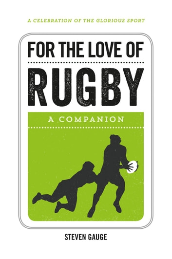 For the Love of Rugby: A Companion ebook by Steven Gauge