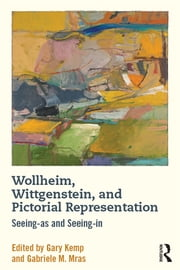 Wollheim, Wittgenstein, and Pictorial Representation - Seeing-as and Seeing-in ebook by Gary Kemp,Gabriele M Mras