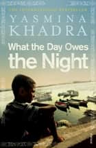 What the Day Owes the Night ebook by Yasmina Khadra