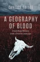A Geography of Blood - Unearthing Memory from a Prairie Landscape ebook by Candace Savage