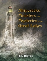 Shipwrecks, Monsters, and Mysteries of the Great Lakes ebook by Ed Butts