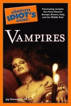 The Complete Idiot's Guide to Vampires - Fascinating Vampire Lore from Eastern Europe, Greece, Italy, and the Middle East ebook by Jay Stevenson PhD