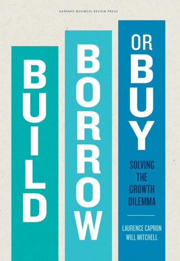 Build, Borrow, or Buy - Solving the Growth Dilemma ebook by Laurence Capron,Will Mitchell