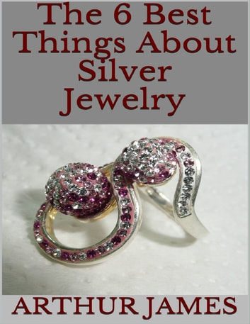 The 6 Best Things About Silver Jewelry ebook by Arthur James