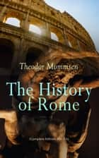 The History of Rome (Complete Edition: Vol. 1-5) - From the Foundations of the City to the Rule of Julius Caesar eBook by Theodor Mommsen, William P. Dickson