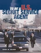 To Be a U.S. Secret Service Agent ebook by Henry Holden