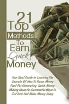 21 Top Methods To Earn Quick Money - Your Best Guide In Learning The Secrets Of How To Raise Money Fast For Generating Quick Money Making Ideas As Successful Ways To Get Rich And Make Money Today ebook by Betty J. Hovey