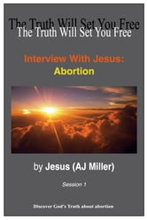 Interview with Jesus: Abortion Session 1 ebook by Jesus (AJ Miller)