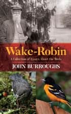 Wake-Robin - A Collection of Essays About the Birds ebook by