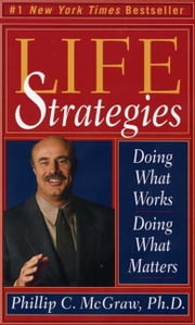 Life Strategies - Doing What Works, Doing What Matters ebook by Phillip C. McGraw