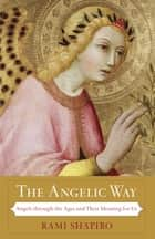 The Angelic Way - Angels through the Ages and Their Meaning for Us ebook by Rami Shapiro