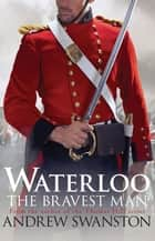 Waterloo: The Bravest Man eBook by Andrew Swanston