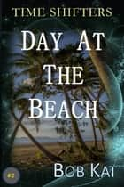 Day at the Beach - Time Shifters ebook by Bob Kat