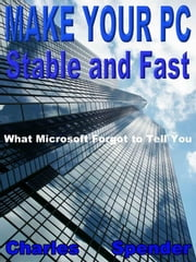 Make Your PC Stable and Fast: What Microsoft Forgot to Tell You ebook by Charles Spender