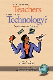 What Should Teachers Know about Technology - Perspectives and Practices ebook by Yong Zhao