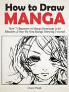 How to Draw Manga: Improve At Manga Drawings In 60 Minutes - A Step-By-Step Manga Drawing Tutorial ebook by