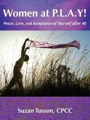 Women at P.L.A.Y! Peace, Love, and Acceptance of Yourself after 40 ebook by Suzan Tusson-McNeil, CPCC, CHWC
