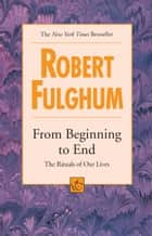 From Beginning to End - The Rituals of Our Lives ebook by Robert Fulghum
