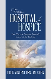 From Hospital to Hospice - One Nurse's Journey Towards Grace at the Bedside ebook by Susie Vincent BSN, RN, CHPN
