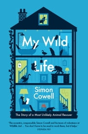 My Wild Life - The Story of a Most Unlikely Animal Rescuer ebook by Simon Cowell