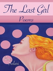 The Last Girl - Poems ebook by Rose Solari