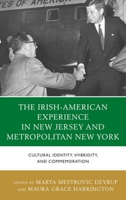 The Irish-American Experience in New Jersey and Metropolitan New York - Cultural Identity, Hybridity, and Commemoration ebook by Marta Deyrup,Maura Grace Harrington,Linda Dowling Almeida,Nicole Anderson,Augustine J. Curley,Alan Delozier,Brendan Dolan,Paul Ferris,Maura Grace Harrington,Ray O'Hanlon,Dermot Quinn,William B. Rogers,John B. Wefing