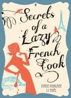 Secrets Of A Lazy French Cook ebook by Marie-Morgane Le Moel
