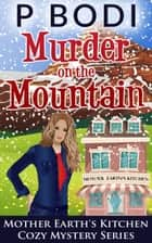 Murder On The Mountain - Mother Earth's Kitchen Cozy Mystery Series, #2 ebook by P Bodi