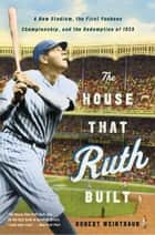 The House That Ruth Built - A New Stadium, the First Yankees Championship, and the Redemption of 1923 ebook by Robert Weintraub