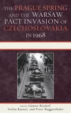 The Prague Spring and the Warsaw Pact Invasion of Czechoslovakia in 1968 ebook by Günter Bischof, Stefan Karner, Peter Ruggenthaler