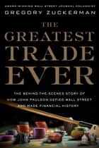 The Greatest Trade Ever - The Behind-the-Scenes Story of How John Paulson Defied Wall Street and MadeFinancial History ebook by Gregory Zuckerman