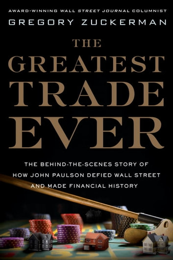 The Greatest Trade Ever - The Behind-the-Scenes Story of How John Paulson Defied Wall Street and Made Financial History eBook by Gregory Zuckerman