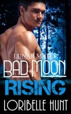 Bad Moon Rising - Lunar Mates, #2 ebook by Loribelle Hunt